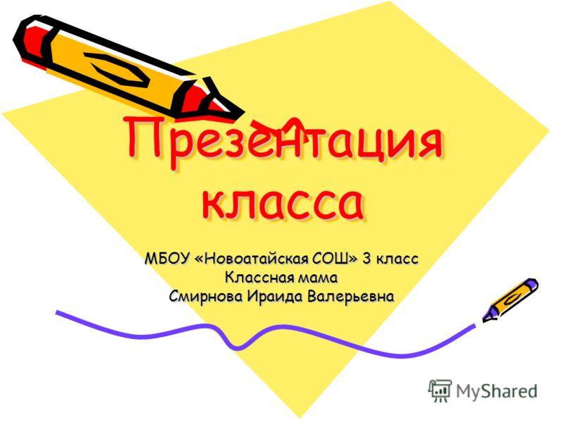 Презентация класса Презентация класса МБОУ «Новоатайская СОШ» 3 класс Классная мама Смирнова Ираида Валерьевна