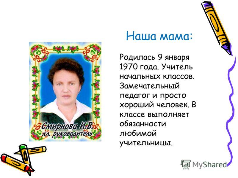 Наша мама: Родилась 9 января 1970 года. Учитель начальных классов. Замечательный педагог и просто хороший человек. В классе выполняет обязанности любимой учительницы.