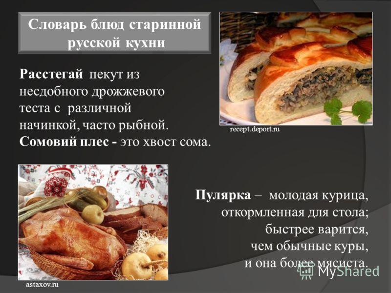 Словарь блюд старинной русской кухни Расстегай пекут из несдобного дрожжевого теста с различной начинкой, часто рыбной. Сомовий плес - это хвост сома. Пулярка – молодая курица, откормленная для стола; быстрее варится, чем обычные куры, и она более мя