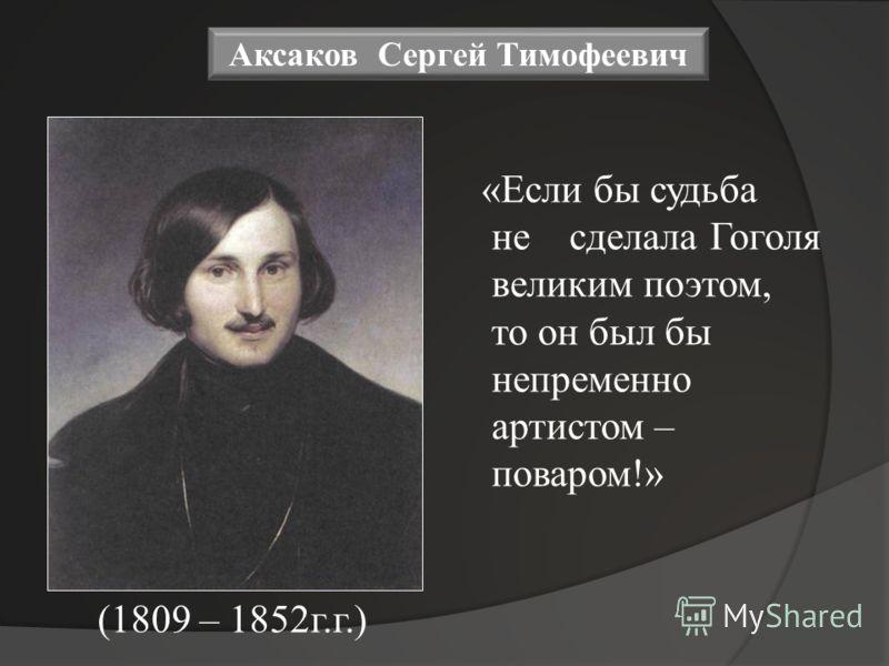 «Если бы судьба не сделала Гоголя великим поэтом, то он был бы непременно артистом – поваром!» Аксаков Сергей Тимофеевич (1809 – 1852г.г.)