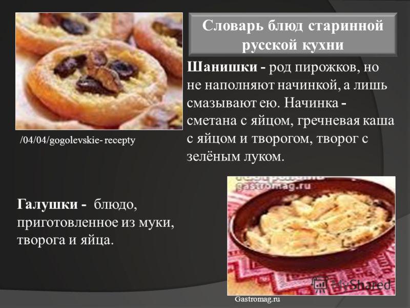 Шанишки - род пирожков, но не наполняют начинкой, а лишь смазывают ею. Начинка - сметана с яйцом, гречневая каша с яйцом и творогом, творог с зелёным луком. Галушки - блюдо, приготовленное из муки, творога и яйца. Словарь блюд старинной русской кухни