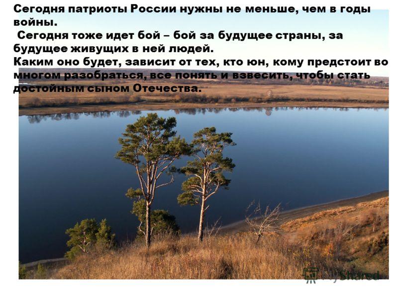 Сегодня патриоты России нужны не меньше, чем в годы войны. Сегодня тоже идет бой – бой за будущее страны, за будущее живущих в ней людей. Каким оно будет, зависит от тех, кто юн, кому предстоит во многом разобраться, все понять и взвесить, чтобы стат