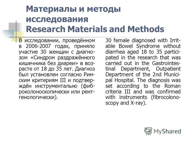Материалы и методы исследования Research Materials and Methods В исследовании, проведённом в 2006-2007 годах, приняло участие 30 женщин с диагно- зом «Синдром раздражённого кишечника без диареи» в воз- расте от 18 до 35 лет. Диагноз был установлен со