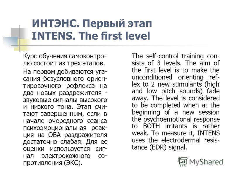 ИНТЭНС. Первый этап INTENS. The first level Курс обучения самоконтро- лю состоит из трех этапов. На первом добиваются уга- сания безусловного ориен- тировочного рефлекса на два новых раздражителя - звуковые сигналы высокого и низкого тона. Этап счи-