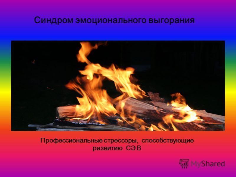 Синдром эмоционального выгорания Профессиональные стрессоры, способствующие развитию СЭ В