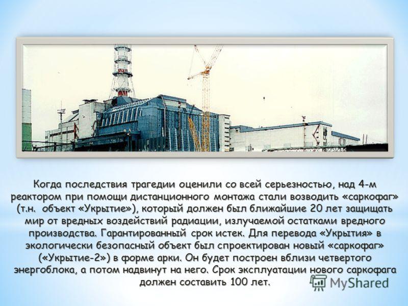 Когда последствия трагедии оценили со всей серьезностью, над 4-м реактором при помощи дистанционного монтажа стали возводить «саркофаг» (т.н. объект «Укрытие»), который должен был ближайшие 20 лет защищать мир от вредных воздействий радиации, излучае