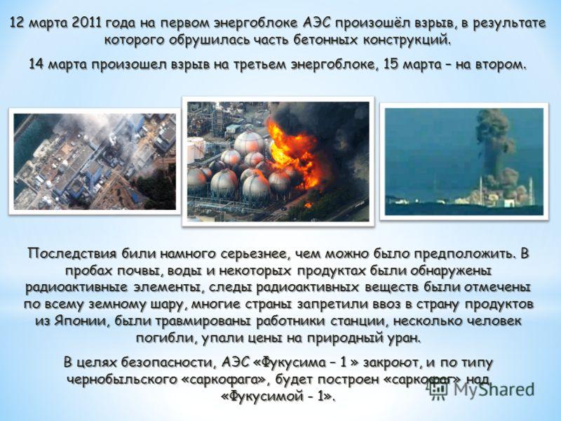12 марта 2011 года на первом энергоблоке АЭС произошёл взрыв, в результате которого обрушилась часть бетонных конструкций. 14 марта произошел взрыв на третьем энергоблоке, 15 марта – на втором. Последствия били намного серьезнее, чем можно было предп