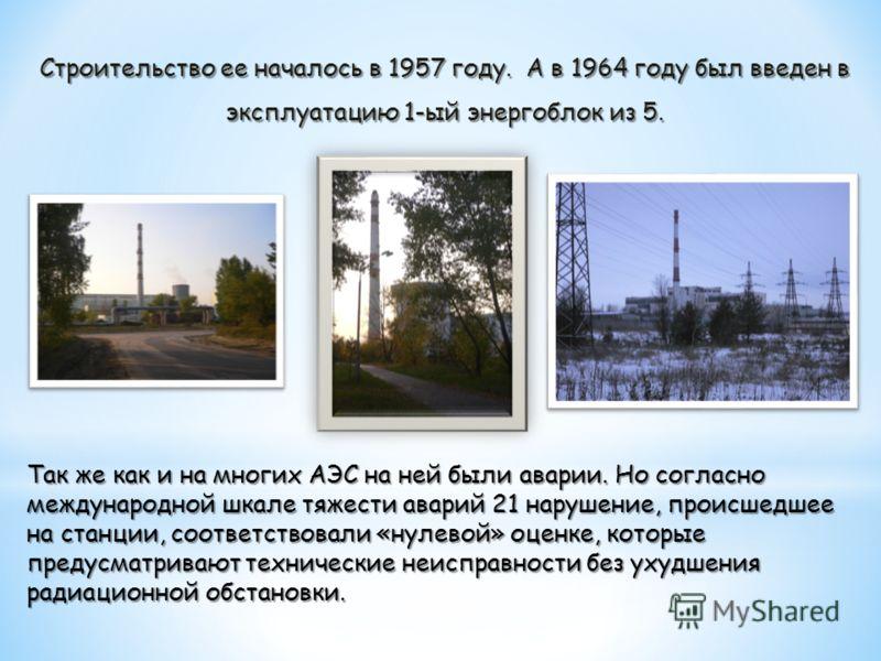 Строительство ее началось в 1957 году. А в 1964 году был введен в эксплуатацию 1-ый энергоблок из 5. Так же как и на многих АЭС на ней были аварии. Но согласно международной шкале тяжести аварий 21 нарушение, происшедшее на станции, соответствовали «