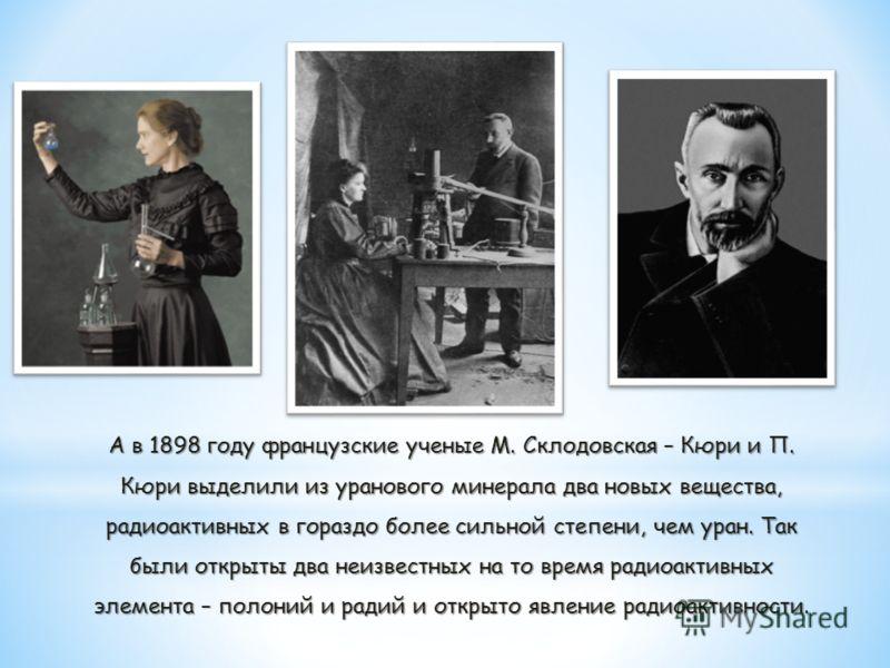 А в 1898 году французские ученые М. Склодовская – Кюри и П. Кюри выделили из уранового минерала два новых вещества, радиоактивных в гораздо более сильной степени, чем уран. Так были открыты два неизвестных на то время радиоактивных элемента – полоний