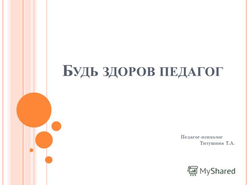 Б УДЬ ЗДОРОВ ПЕДАГОГ Педагог-психолог Титушина Т.А.