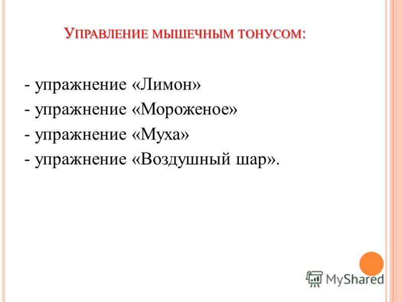 У ПРАВЛЕНИЕ МЫШЕЧНЫМ ТОНУСОМ : - упражнение «Лимон» - упражнение «Мороженое» - упражнение «Муха» - упражнение «Воздушный шар».