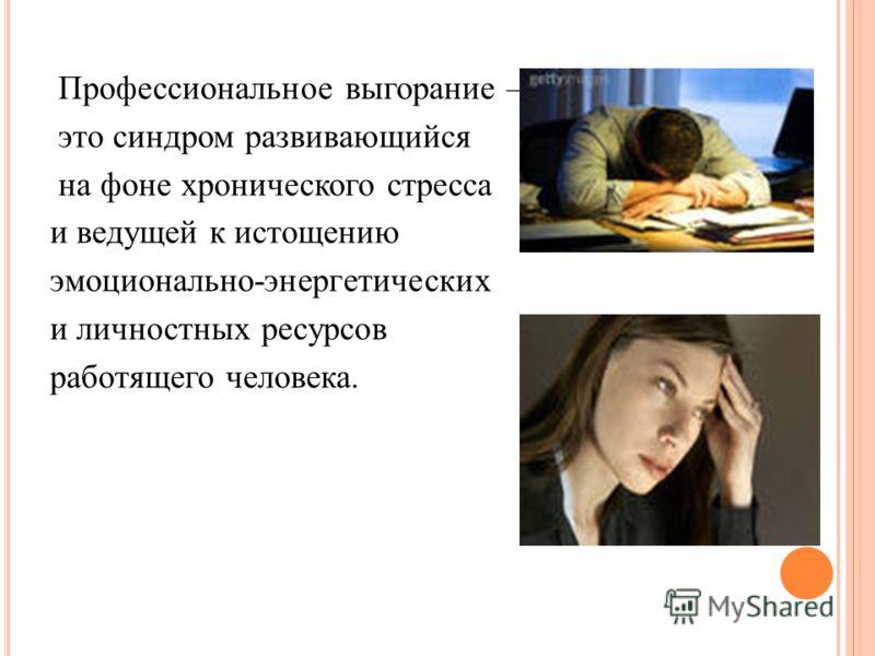 Профессиональное выгорание – это синдром развивающийся на фоне хронического стресса и ведущей к истощению эмоционально-энергетических и личностных ресурсов работящего человека.