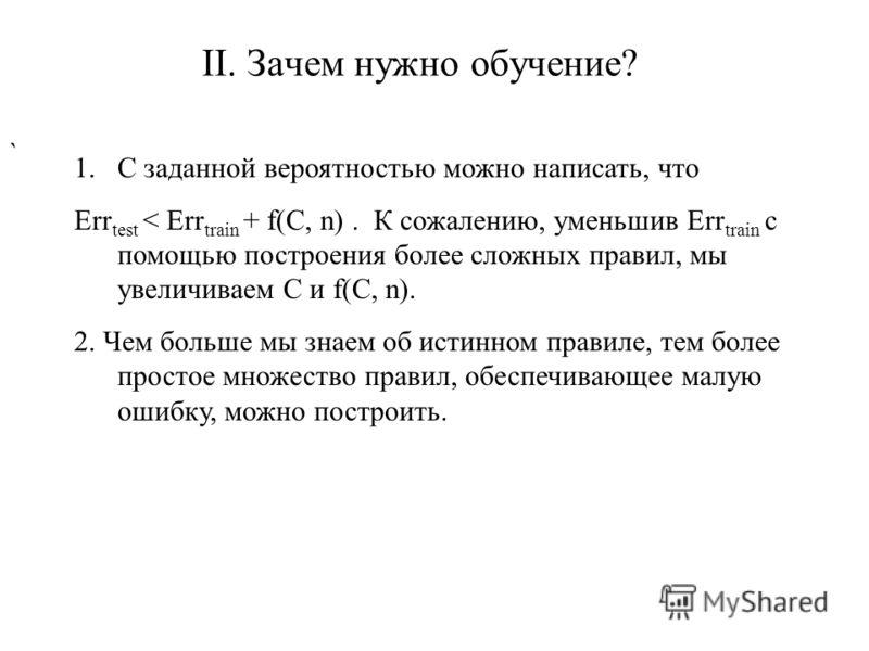 II. Зачем нужно обучение? ` 1.С заданной вероятностью можно написать, что Err test < Err train + f(C, n). К сожалению, уменьшив Err train с помощью построения более сложных правил, мы увеличиваем С и f(C, n). 2. Чем больше мы знаем об истинном правил