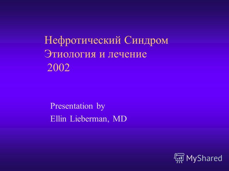 Нефротический Синдром Этиология и лечение 2002 Presentation by Ellin Lieberman, MD