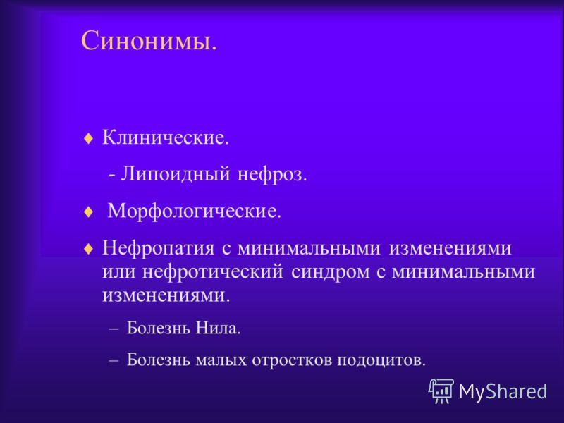 Синонимы. Клинические. - Липоидный нефроз. Морфологические. Нефропатия с минимальными изменениями или нефротический синдром с минимальными изменениями. –Болезнь Нила. –Болезнь малых отростков подоцитов.