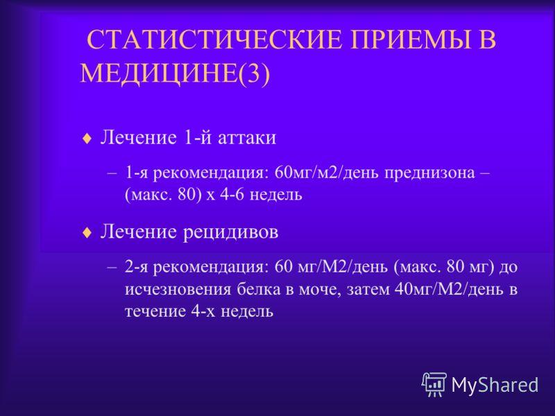 СТАТИСТИЧЕСКИЕ ПРИЕМЫ В МЕДИЦИНЕ(3) Лечение 1-й аттаки –1-я рекомендация: 60мг/м2/день преднизона – (макс. 80) х 4-6 недель Лечение рецидивов –2-я рекомендация: 60 мг/М2/день (макс. 80 мг) до исчезновения белка в моче, затем 40мг/М2/день в течение 4-