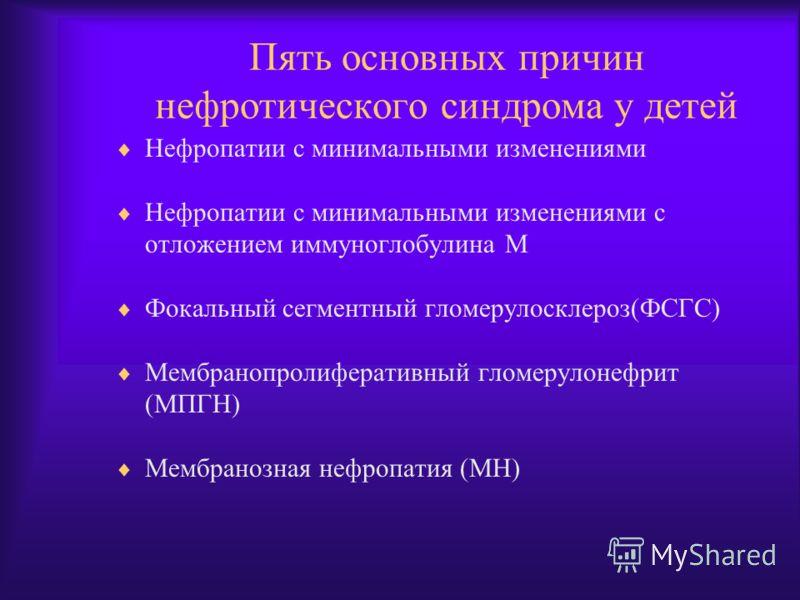 Пять основных причин нефротического синдрома у детей Нефропатии с минимальными изменениями Нефропатии с минимальными изменениями с отложением иммуноглобулина М Фокальный сегментный гломерулосклероз(ФСГС) Мембранопролиферативный гломерулонефрит (МПГН)