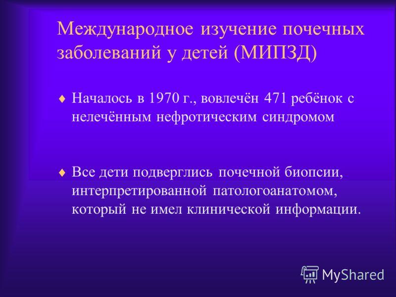 Международное изучение почечных заболеваний у детей (МИПЗД) Началось в 1970 г., вовлечён 471 ребёнок с нелечённым нефротическим синдромом Все дети подверглись почечной биопсии, интерпретированной патологоанатомом, который не имел клинической информац
