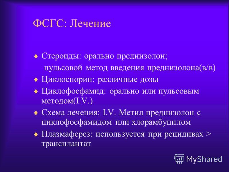ФСГС: Лечение Стероиды: орально преднизолон; пульсовой метод введения преднизолона(в/в) Циклоспорин: различные дозы Циклофосфамид: орально или пульсовым методом(I.V.) Схема лечения: I.V. Метил преднизолон с циклофосфамидом или хлорамбуцилом Плазмафер