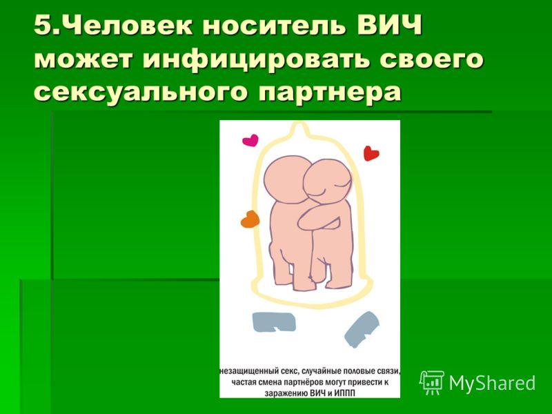 5.Человек носитель ВИЧ может инфицировать своего сексуального партнера