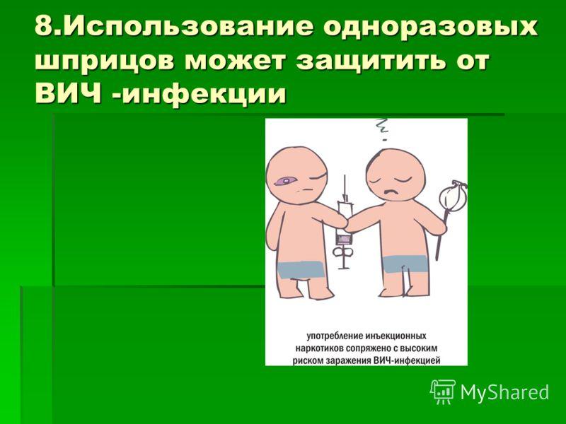 8.Использование одноразовых шприцов может защитить от ВИЧ -инфекции