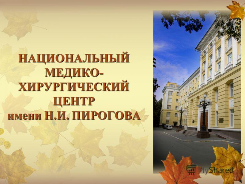 НАЦИОНАЛЬНЫЙ МЕДИКО- ХИРУРГИЧЕСКИЙ ЦЕНТР имени Н.И. ПИРОГОВА