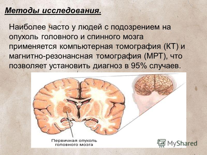 Методы исследования. Наиболее часто у людей с подозрением на опухоль головного и спинного мозга применяется компьютерная томография (КТ) и магнитно-резонансная томография (МРТ), что позволяет установить диагноз в 95% случаев.