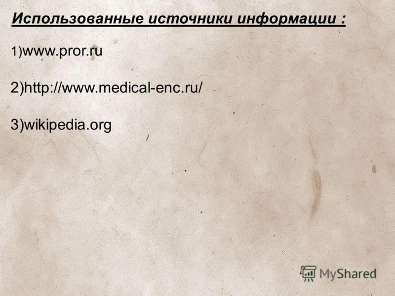 Использованные источники информации : 1) www.pror.ru 2)http://www.medical-enc.ru/ 3)wikipedia.org