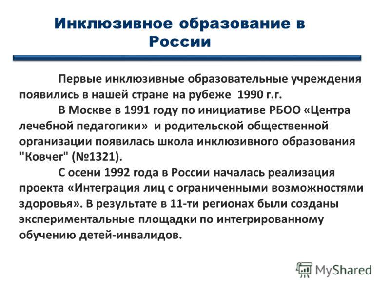 Первые инклюзивные образовательные учреждения появились в нашей стране на рубеже 1990 г.г. В Москве в 1991 году по инициативе РБОО «Центра лечебной педагогики» и родительской общественной организации появилась школа инклюзивного образования