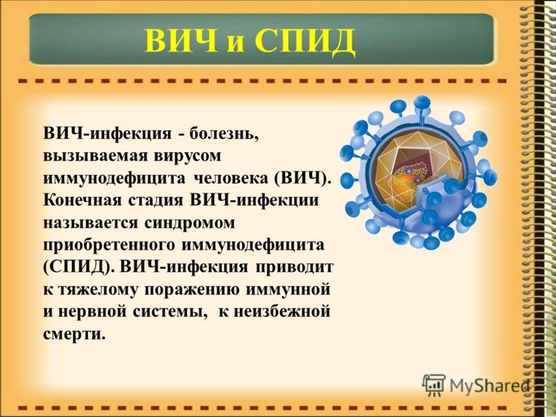 ВИЧ и СПИД ВИЧ-инфекция - болезнь, вызываемая вирусом иммунодефицита человека (ВИЧ). Конечная стадия ВИЧ-инфекции называется синдромом приобретенного иммунодефицита (СПИД). ВИЧ-инфекция приводит к тяжелому поражению иммунной и нервной системы, к неиз