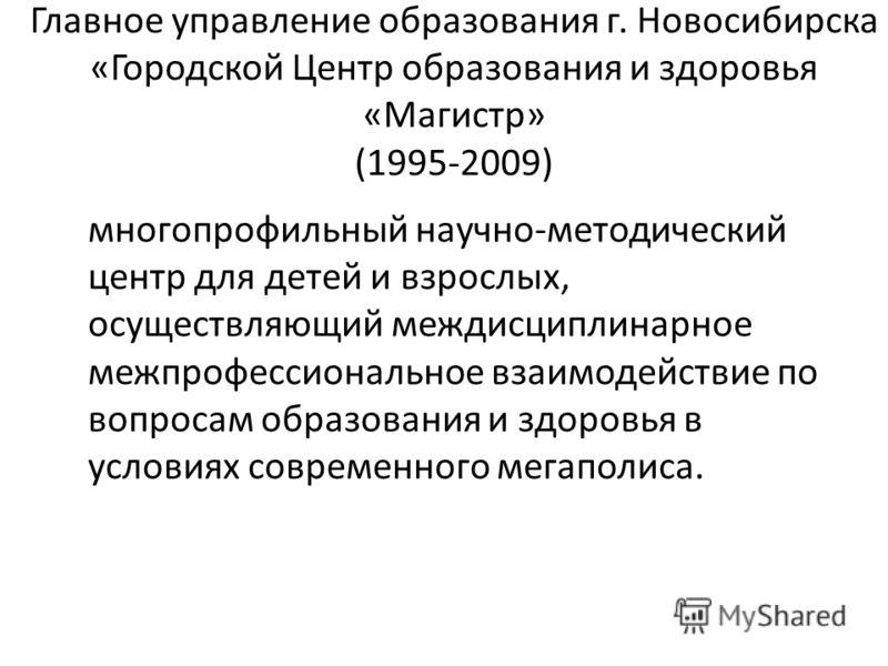 Главное управление образования г. Новосибирска «Городской Центр образования и здоровья «Магистр» (1995-2009) многопрофильный научно-методический центр для детей и взрослых, осуществляющий междисциплинарное межпрофессиональное взаимодействие по вопрос