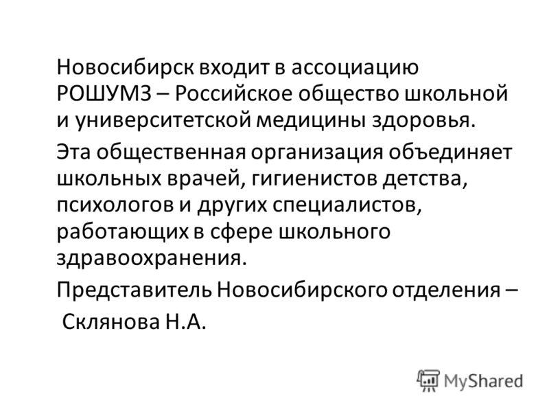 Новосибирск входит в ассоциацию РОШУМЗ – Российское общество школьной и университетской медицины здоровья. Эта общественная организация объединяет школьных врачей, гигиенистов детства, психологов и других специалистов, работающих в сфере школьного зд