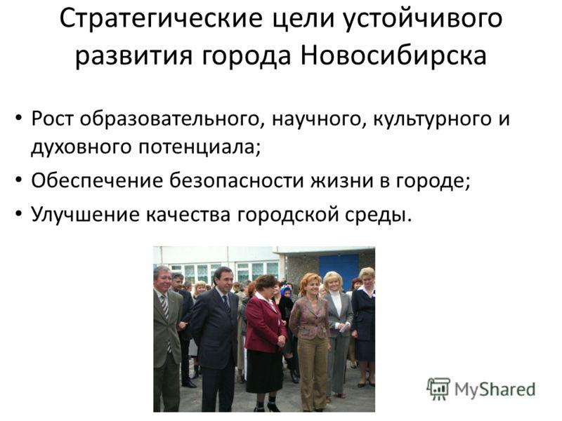 Стратегические цели устойчивого развития города Новосибирска Рост образовательного, научного, культурного и духовного потенциала; Обеспечение безопасности жизни в городе; Улучшение качества городской среды.