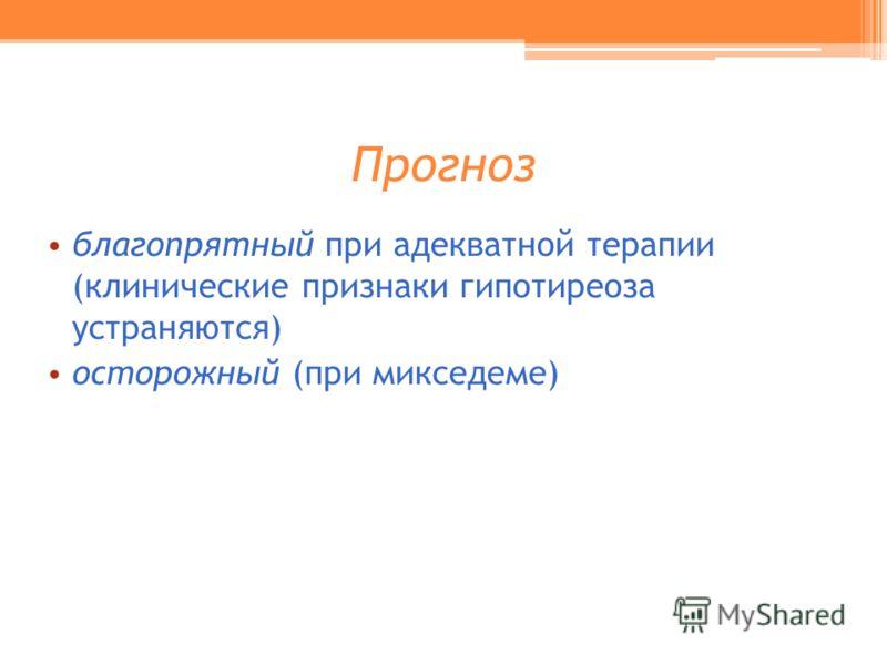 Прогноз благопрятный при адекватной терапии (клинические признаки гипотиреоза устраняются) осторожный (при микседеме)
