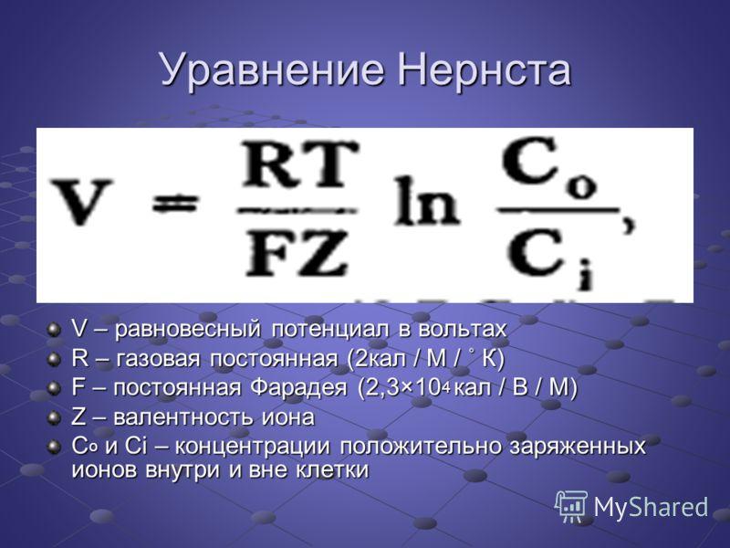 Уравнение Нернста V – равновесный потенциал в вольтах R – газовая постоянная (2кал / М / ˚ К) F – постоянная Фарадея (2,3×10 4 кал / В / М) Z – валентность иона C o и Ci – концентрации положительно заряженных ионов внутри и вне клетки