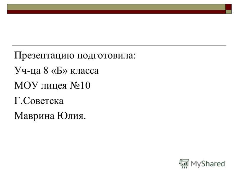Презентацию подготовила: Уч-ца 8 «Б» класса МОУ лицея 10 Г.Советска Маврина Юлия.