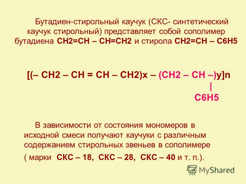 Бутадиен-стирольный каучук (СКС- синтетический каучук стирольный) представляет собой сополимер бутадиена СН2=СН – СН=СН2 и стирола СН2=СН – С6Н5 [(– СН2 – СН = СН – СН2)х – (СН2 – СН –)у]n | C6Н5 В зависимости от состояния мономеров в исходной смеси