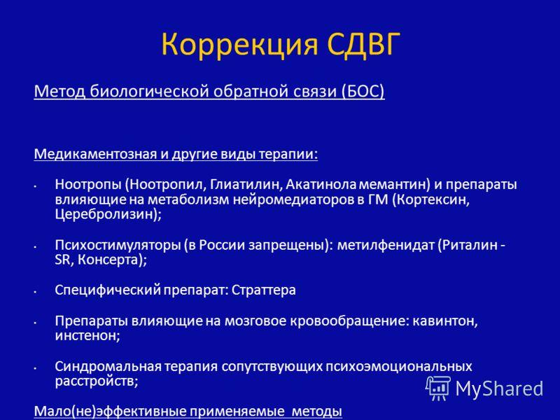 Метод биологической обратной связи (БОС) Медикаментозная и другие виды терапии: Ноотропы (Ноотропил, Глиатилин, Акатинола мемантин) и препараты влияющие на метаболизм нейромедиаторов в ГМ (Кортексин, Церебролизин); Психостимуляторы (в России запрещен