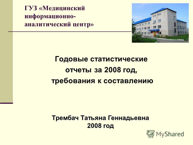 ГУЗ «Медицинский информационно- аналитический центр» Годовые статистические отчеты за 2008 год, требования к составлению Трембач Татьяна Геннадьевна 2008 год