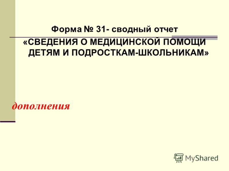 дополнения Форма 31- сводный отчет «СВЕДЕНИЯ О МЕДИЦИНСКОЙ ПОМОЩИ ДЕТЯМ И ПОДРОСТКАМ-ШКОЛЬНИКАМ»