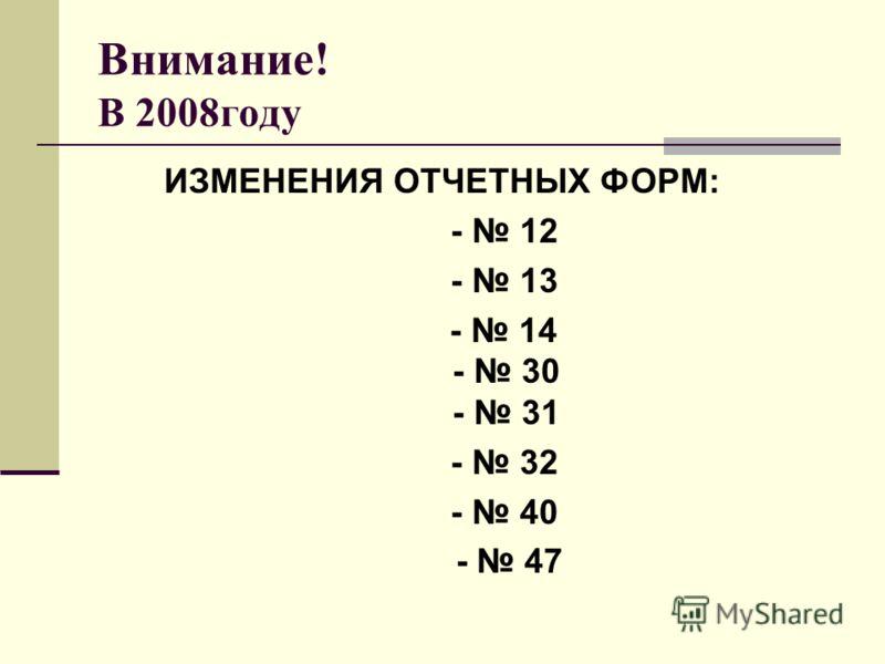 Внимание! В 2008году ИЗМЕНЕНИЯ ОТЧЕТНЫХ ФОРМ: - 12 - 13 - 14 - 30 - 31 - 32 - 40 - 47