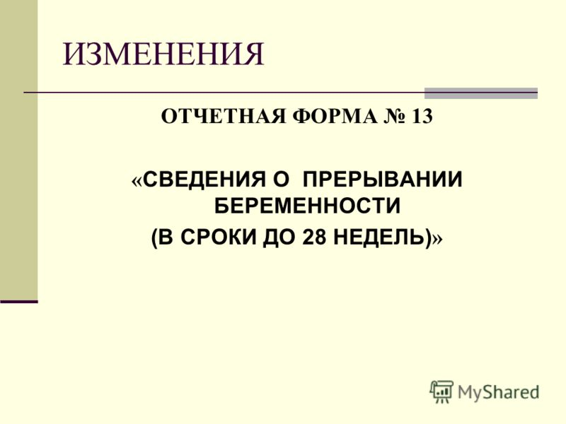 ИЗМЕНЕНИЯ ОТЧЕТНАЯ ФОРМА 13 « СВЕДЕНИЯ О ПРЕРЫВАНИИ БЕРЕМЕННОСТИ (В СРОКИ ДО 28 НЕДЕЛЬ) »