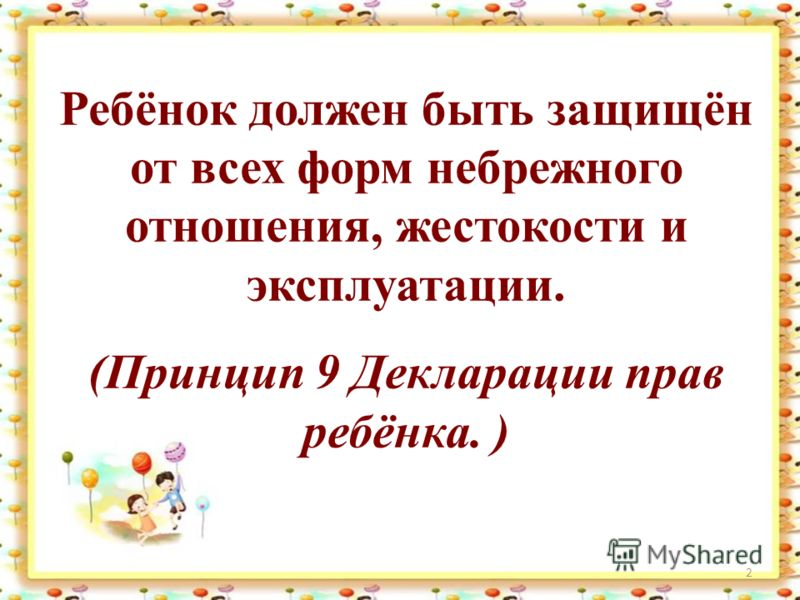 2 Ребёнок должен быть защищён от всех форм небрежного отношения, жестокости и эксплуатации. (Принцип 9 Декларации прав ребёнка. )