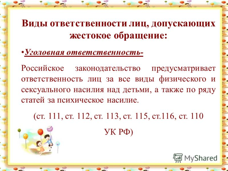 Виды ответственности лиц, допускающих жестокое обращение: Уголовная ответственность- Российское законодательство предусматривает ответственность лиц за все виды физического и сексуального насилия над детьми, а также по ряду статей за психическое наси