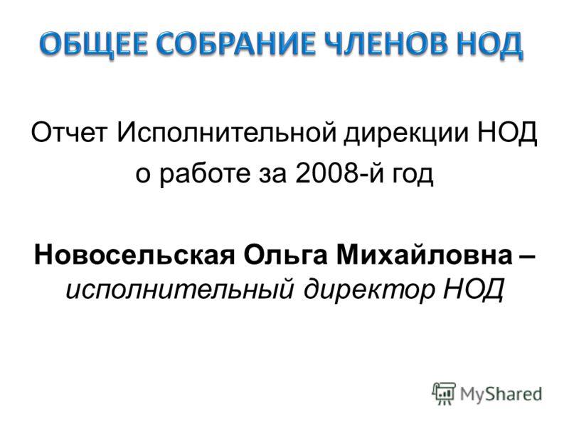 Отчет Исполнительной дирекции НОД о работе за 2008-й год Новосельская Ольга Михайловна – исполнительный директор НОД