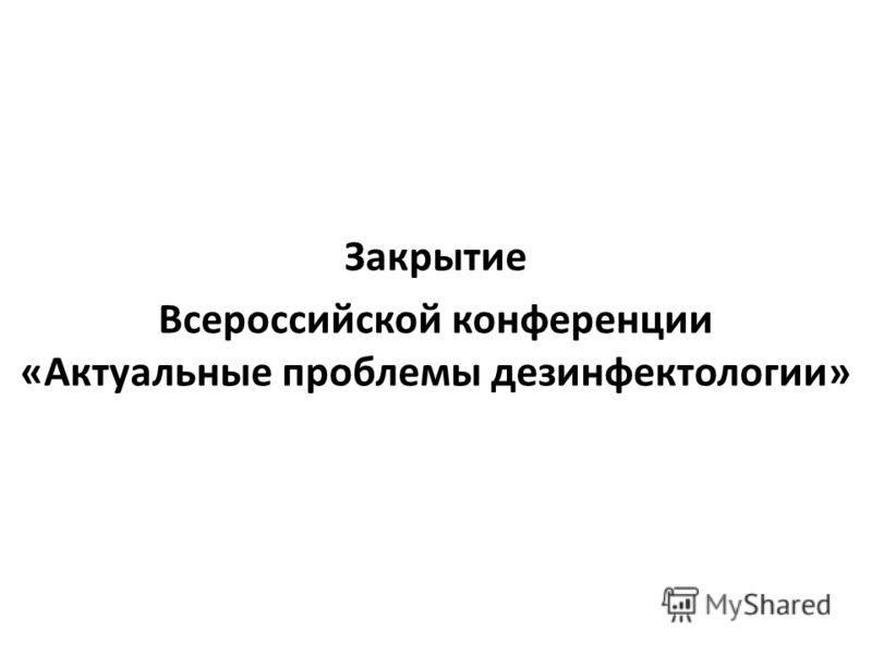 Закрытие Всероссийской конференции «Актуальные проблемы дезинфектологии»