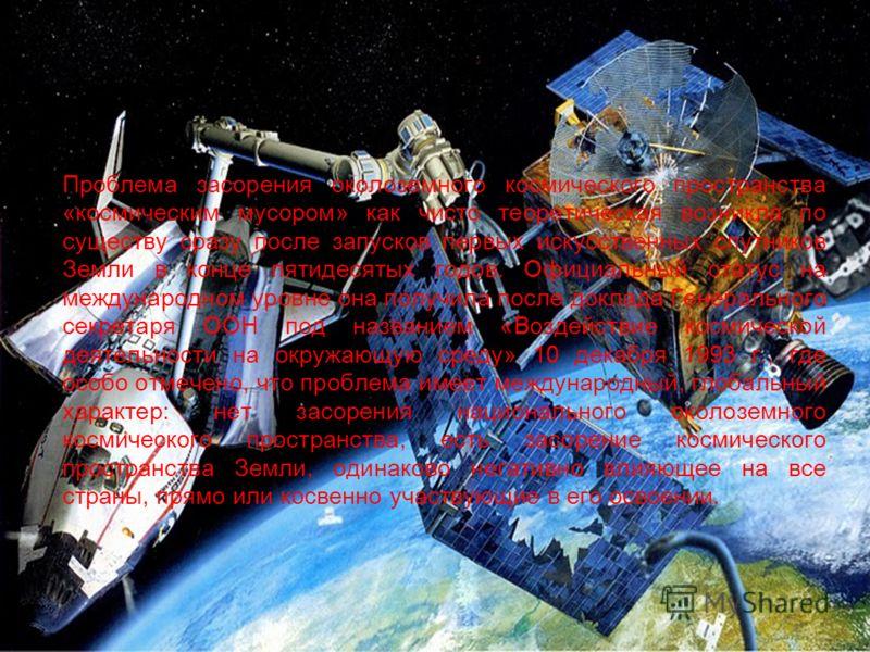 Проблема засорения околоземного космического пространства «космическим мусором» как чисто теоретическая возникла по существу сразу после запусков первых искусственных спутников Земли в конце пятидесятых годов. Официальный статус на международном уров