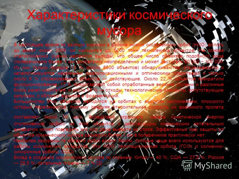 Характеристики космического мусора В настоящее время по разным оценкам в районе низких околоземных орбит (НОО) вплоть до высот около 2000 км находится до 5000 тонн техногенных объектов. На основе статистических оценок делаются выводы, что общее число