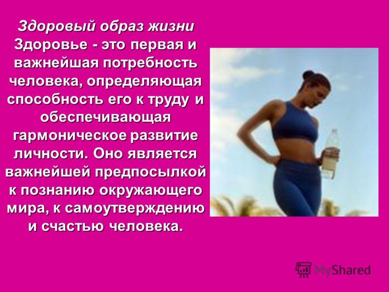 Здоровый образ жизни Здоровье - это первая и важнейшая потребность человека, определяющая способность его к труду и обеспечивающая гармоническое развитие личности. Оно является важнейшей предпосылкой к познанию окружающего мира, к самоутверждению и с