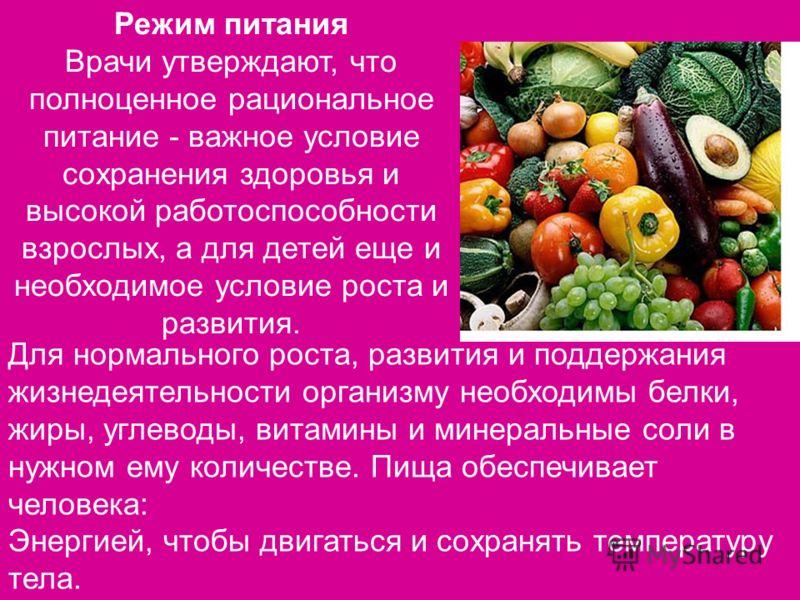 Режим питания Врачи утверждают, что полноценное рациональное питание - важное условие сохранения здоровья и высокой работоспособности взрослых, а для детей еще и необходимое условие роста и развития. Для нормального роста, развития и поддержания жизн